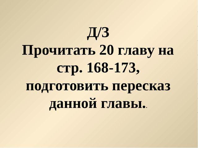 Д/З Прочитать 20 главу на стр. 168-173, подготовить пересказ данной главы..