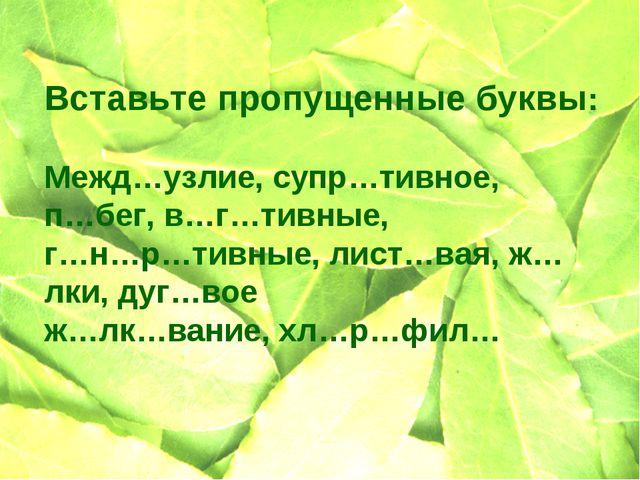 Вставьте пропущенные буквы: Межд…узлие, супр…тивное, п…бег, в…г…тивные, г…н…р...