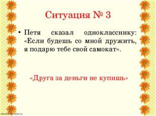 Ситуация № 3 Петя сказал однокласснику: «Если будешь со мной дружить, я подар