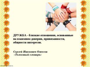 ДРУЖБА - близкие отношения, основанные на взаимном доверии, привязанности, об
