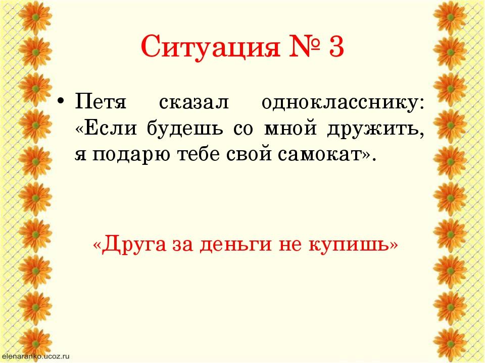 Ситуация № 3 Петя сказал однокласснику: «Если будешь со мной дружить, я подар...