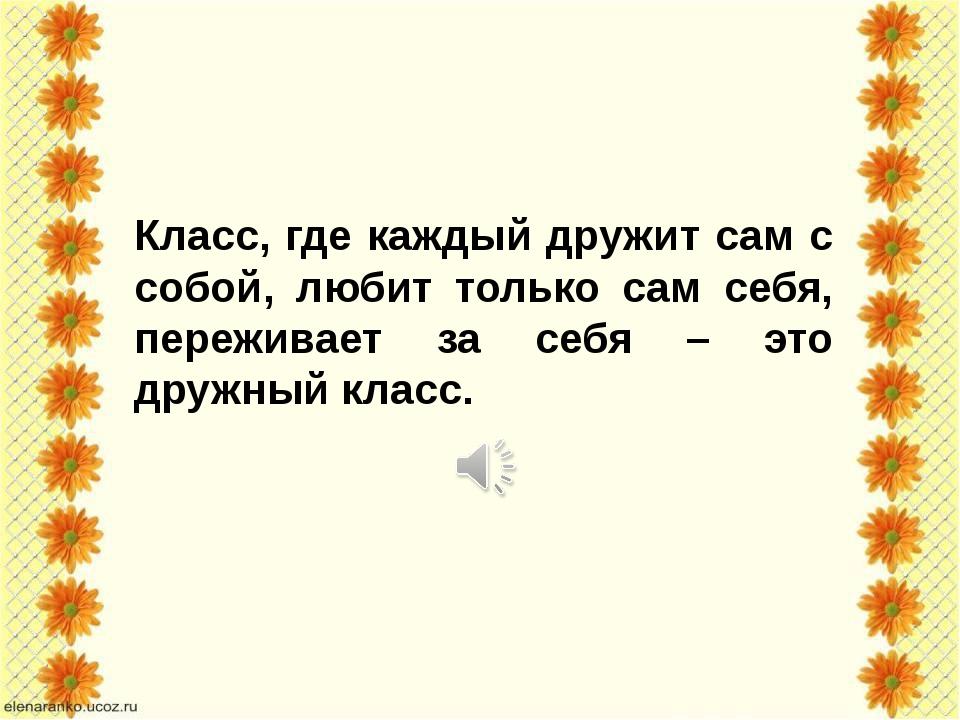 Класс, где каждый дружит сам с собой, любит только сам себя, переживает за с...