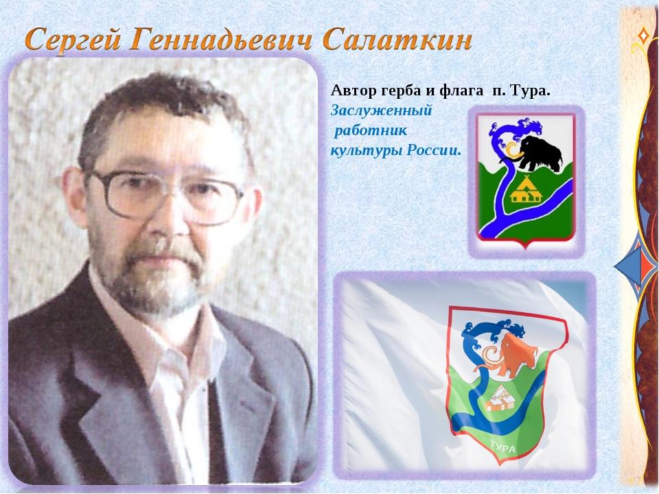 Автор герба и флага п. Тура. Заслуженный работник культуры России.