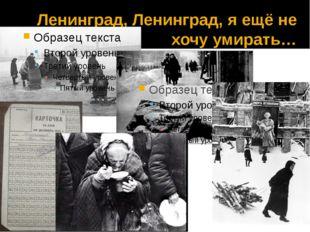 Ленинград, Ленинград, я ещё не хочу умирать…