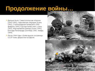 Продолжение войны… Дальше были: Севастопольская оборона (1941-1942), Харьковс