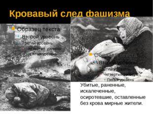 Кровавый след фашизма Убитые, раненные, искалеченные, осиротевшие, оставленны
