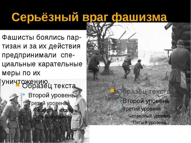 Серьёзный враг фашизма Фашисты боялись пар-тизан и за их действия предпринима...