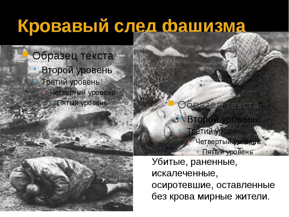 Кровавый след фашизма Убитые, раненные, искалеченные, осиротевшие, оставленны...