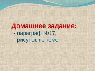 Домашнее задание: - параграф №17, - рисунок по теме