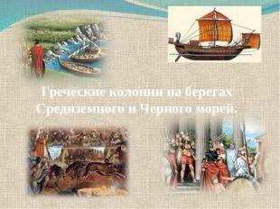 Греческие колонии на берегах Средиземного и Черного морей.