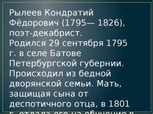 Рылеев Кондратий Фёдорович (1795— 1826), поэт-декабрист. Родился 29 сентября