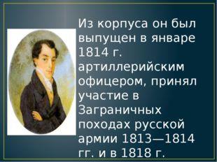 Из корпуса он был выпущен в январе 1814 г. артиллерийским офицером, принял уч