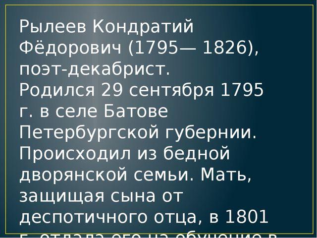 Рылеев Кондратий Фёдорович (1795— 1826), поэт-декабрист. Родился 29 сентября...