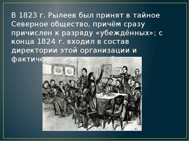 В 1823 г. Рылеев был принят в тайное Северное общество, причём сразу причисле...