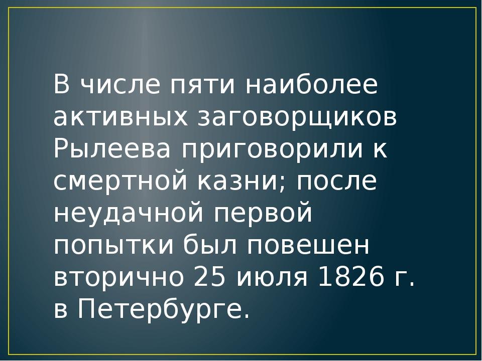 В числе пяти наиболее активных заговорщиков Рылеева приговорили к смертной ка...