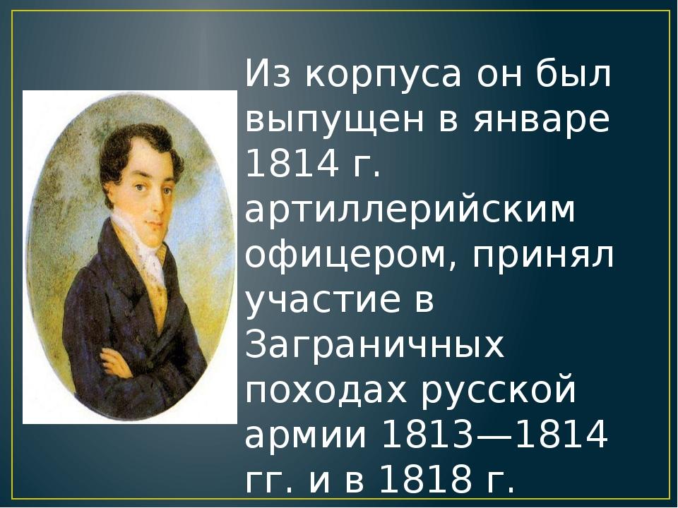 Из корпуса он был выпущен в январе 1814 г. артиллерийским офицером, принял уч...