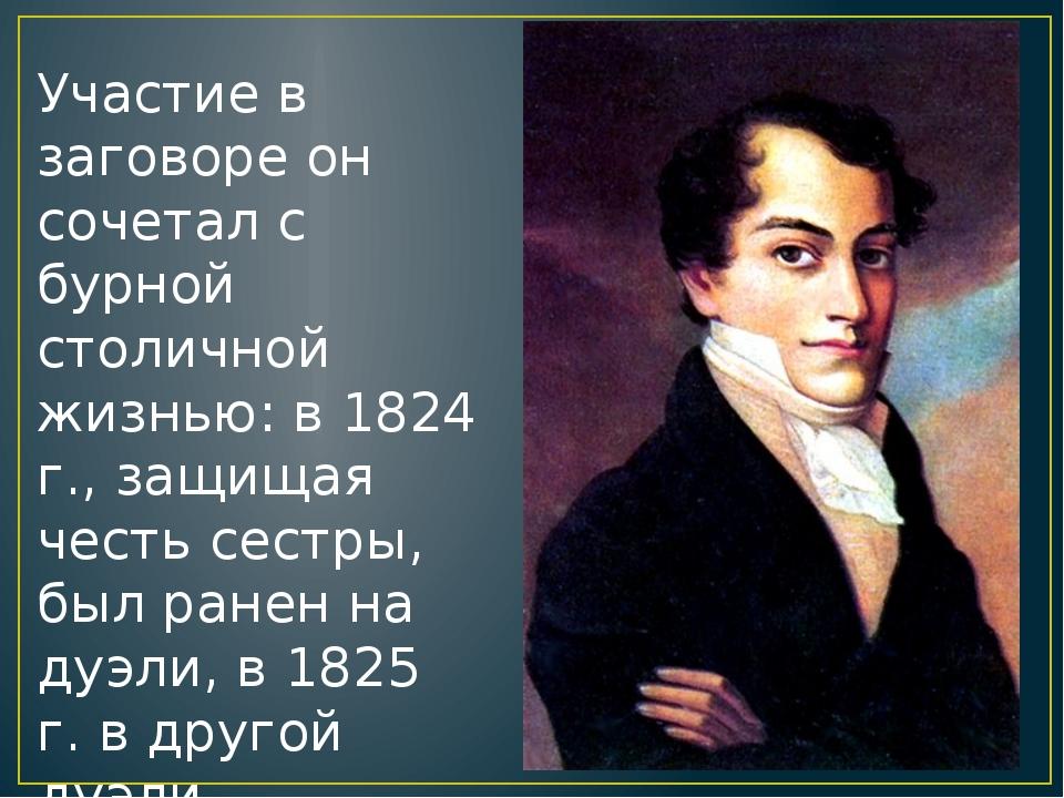 Участие в заговоре он сочетал с бурной столичной жизнью: в 1824 г., защищая ч...