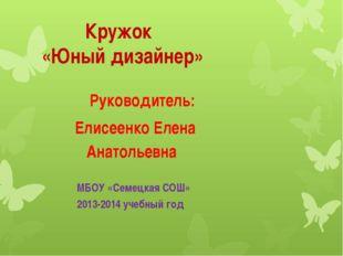 Кружок «Юный дизайнер» Руководитель: Елисеенко Елена Анатольевна МБОУ «Семец