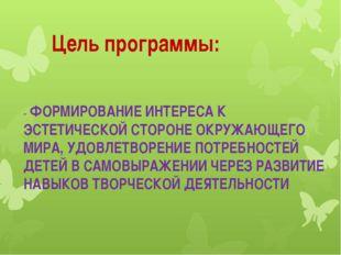 Цель программы: - ФОРМИРОВАНИЕ ИНТЕРЕСА К ЭСТЕТИЧЕСКОЙ СТОРОНЕ ОКРУЖАЮЩЕГО М