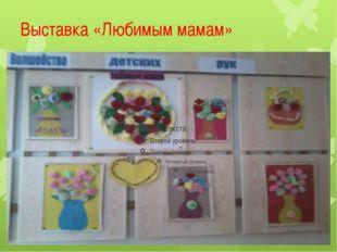 Выставка «Любимым мамам»