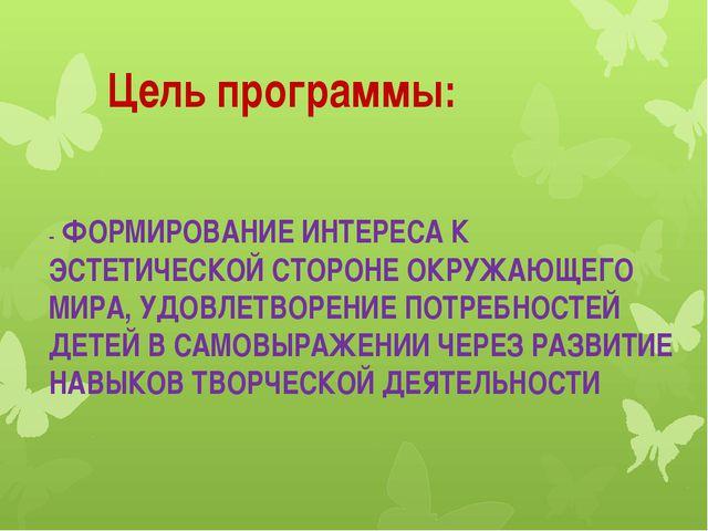 Цель программы: - ФОРМИРОВАНИЕ ИНТЕРЕСА К ЭСТЕТИЧЕСКОЙ СТОРОНЕ ОКРУЖАЮЩЕГО М...