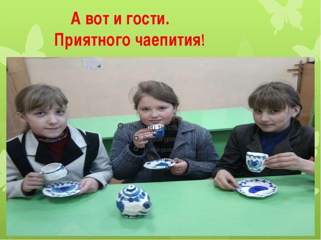 А вот и гости. Приятного чаепития!