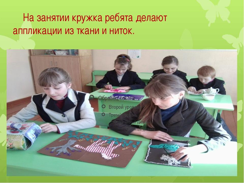 На занятии кружка ребята делают аппликации из ткани и ниток.