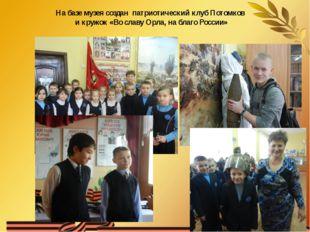 На базе музея создан патриотический клуб Потомков и кружок «Во славу Орла, на