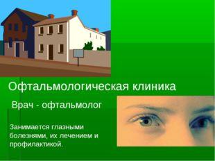 Офтальмологическая клиника Врач - офтальмолог Занимается глазными болезнями,