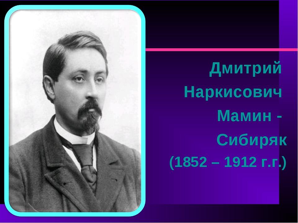 Дмитрий Наркисович Мамин - Сибиряк (1852 – 1912 г.г.)
