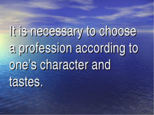 It is necessary to choose a profession according to one's character and tastes.