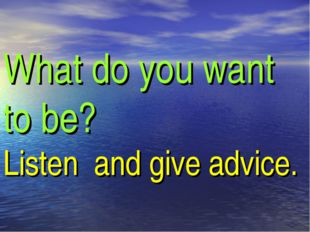 What do you want to be? Listen and give advice.