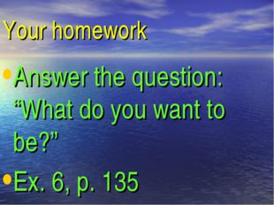 "Your homework Answer the question: ""What do you want to be?"" Ex. 6, p. 135"