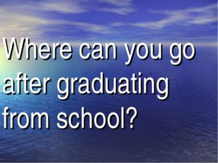 Where can you go after graduating from school?
