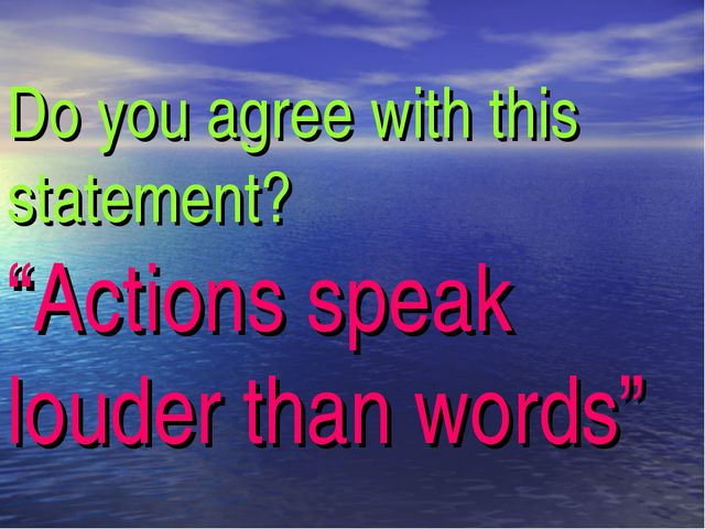 "Do you agree with this statement? ""Actions speak louder than words"""