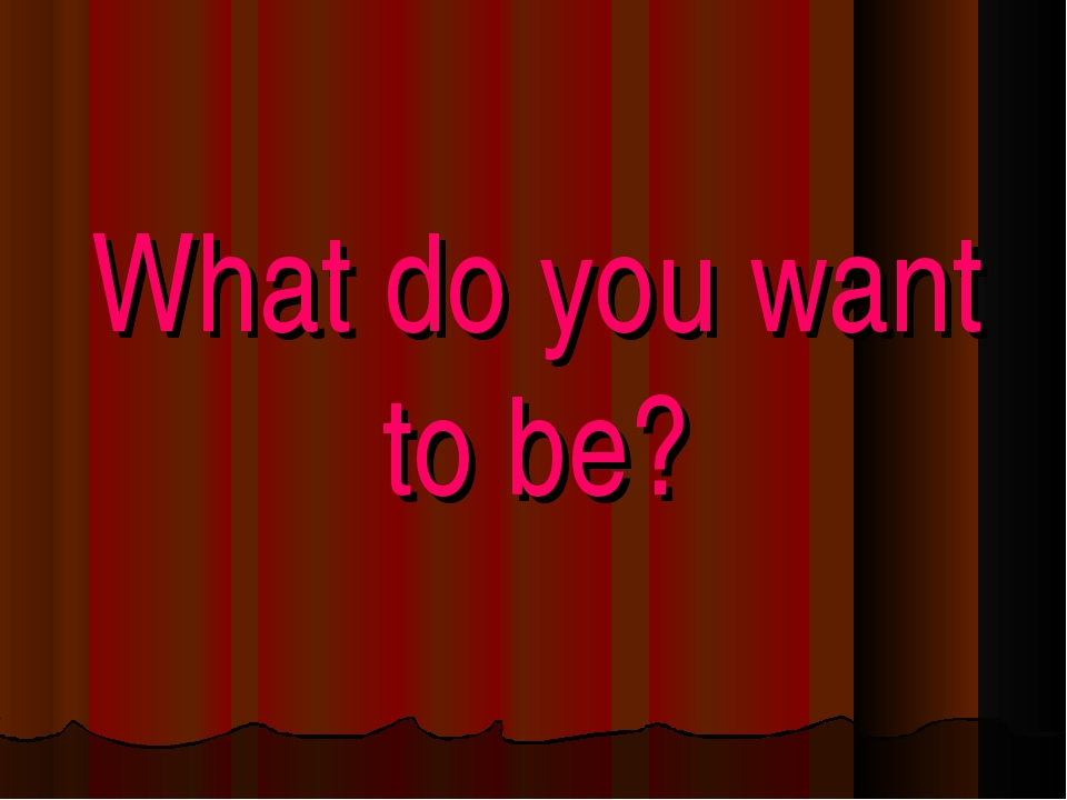 What do you want to be?
