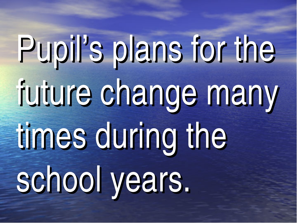 Pupil's plans for the future change many times during the school years.