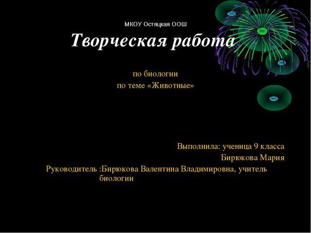 МКОУ Остяцкая ООШ Творческая работа по биологии по теме «Животные» Выполнила:...