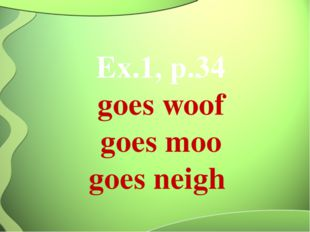 Ex.1, p.34 goes woof goes moo goes neigh