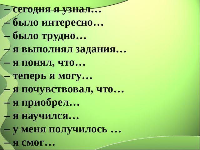 – сегодня я узнал… – было интересно… – было трудно… – я выполнял задания… – я...