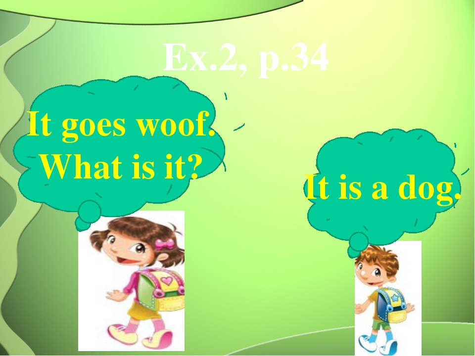 Ex.2, p.34 It goes woof. What is it? It is a dog.