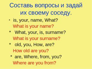 Составь вопросы и задай их своему соседу. * is, your, name, What? What is you