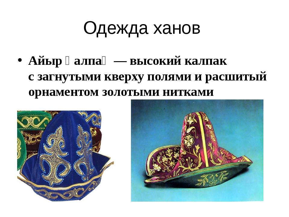 Одежда ханов Айыр қалпақ— высокий калпак сзагнутыми кверху полями ирасшиты...