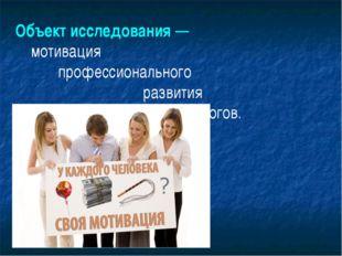 Объект исследования — мотивация профессионального развития педагогов.