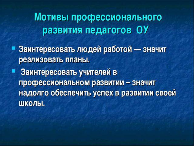 Мотивы профессионального развития педагогов ОУ Заинтересовать людей работой...