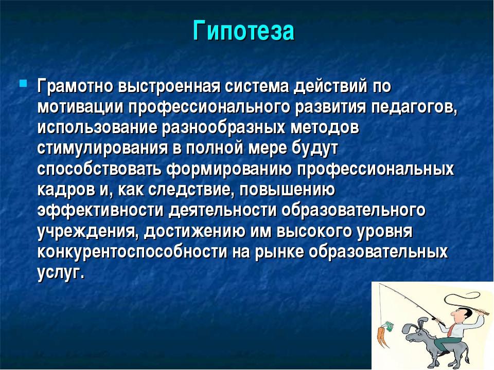 Гипотеза Грамотно выстроенная система действий по мотивации профессионального...