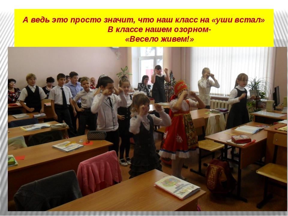 А ведь это просто значит, что наш класс на «уши встал» В классе нашем озорном...