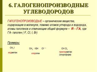 6. ГАЛОГЕНОПРОИЗВОДНЫЕ УГЛЕВОДОРОДОВ ГАЛОГЕНОПРОИЗВОДЫЕ – органические вещест