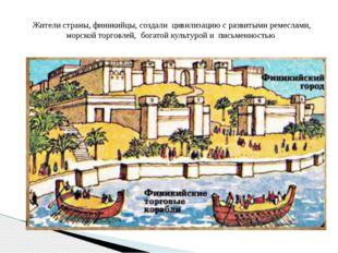 Жители страны, финикийцы, создали цивилизацию с развитыми ремеслами, морской