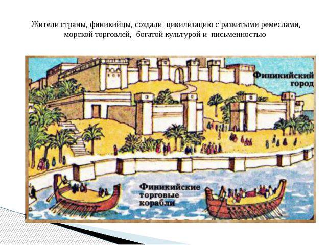 Жители страны, финикийцы, создали цивилизацию с развитыми ремеслами, морской...